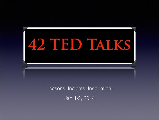 42 TED Talks Lessons. Insights. Inspiration. Jan 1-5, 2014