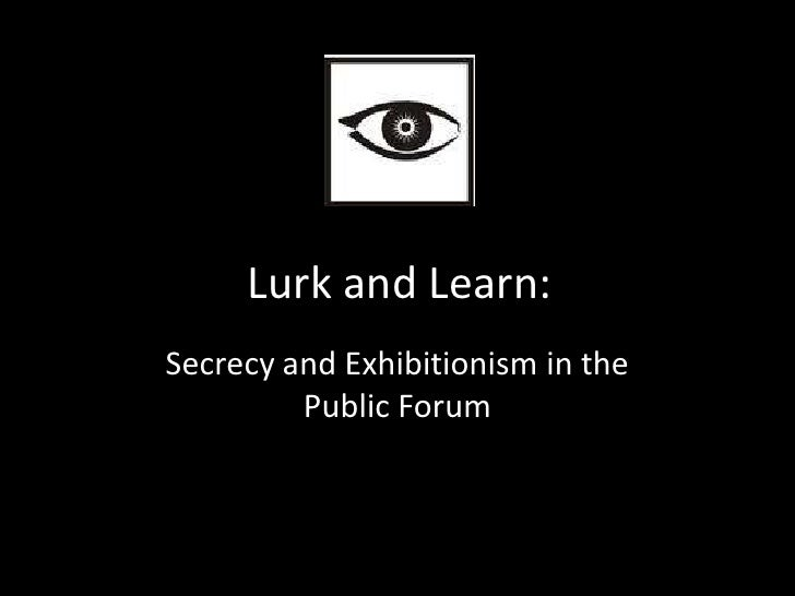 Lurk and Learn:Secrecy and Exhibitionism in the         Public Forum