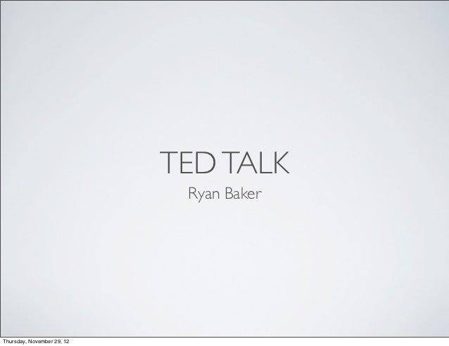 TED TALK                             Ryan BakerThursday, November 29, 12