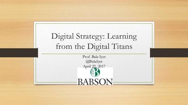 Digital Strategy: Learning from the Digital Titans Prof. Bala Iyer @BalaIyer April 22, 2017