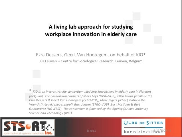 A living lab approach for studying workplace innovation in elderly care Ezra Dessers, Geert Van Hootegem, on behalf of KIO...