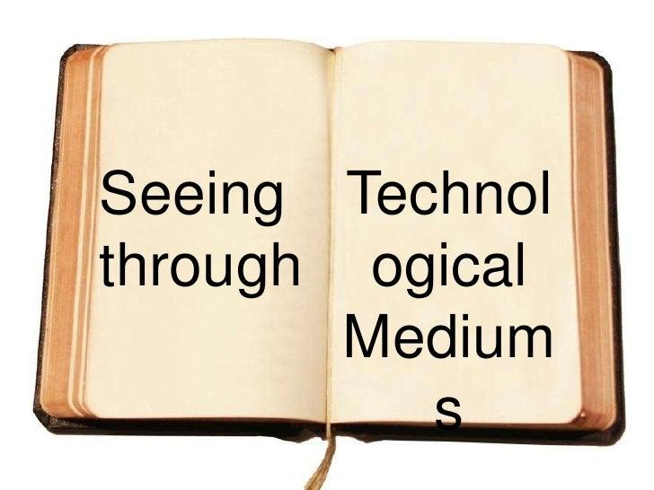 Technological<br />Mediums<br />Seeing <br />through<br />
