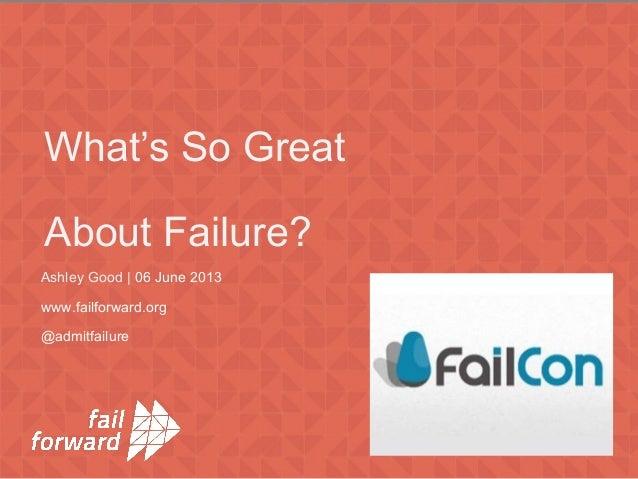 Ashley Good | 06 June 2013 www.failforward.org @admitfailure What's So Great About Failure?