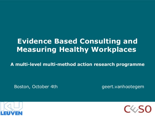 Evidence Based Consulting and Measuring Healthy Workplaces A multi-level multi-method action research programme  Boston, O...