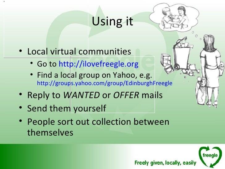 Using it <ul><li>Local virtual communities </li></ul><ul><ul><li>Go to  http://ilovefreegle.org </li></ul></ul><ul><ul><li...