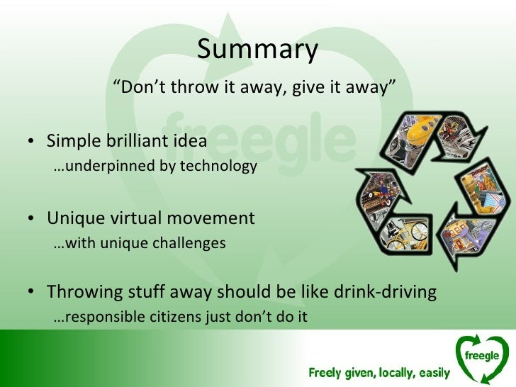 "Summary <ul><li>"" Don't throw it away, give it away"" </li></ul><ul><li>Simple brilliant idea  </li></ul><ul><ul><li>… unde..."