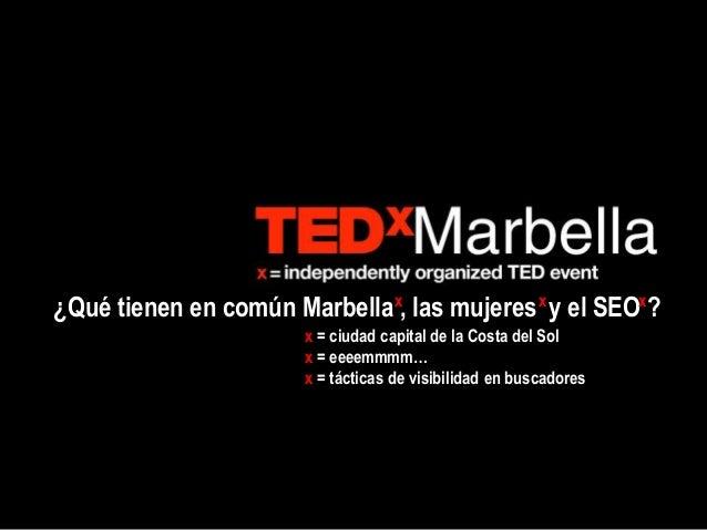 ¿Qué tienen en común Marbella , las mujeres y el SEO ?x x x x = ciudad capital de la Costa del Sol x = eeeemmmm… x = tácti...