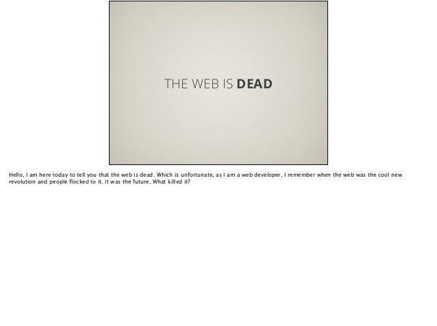 THE WEB IS DEAD Hello, I am here today to tell you that the web is dead. Which is unfortunate, as I am a web developer. I ...