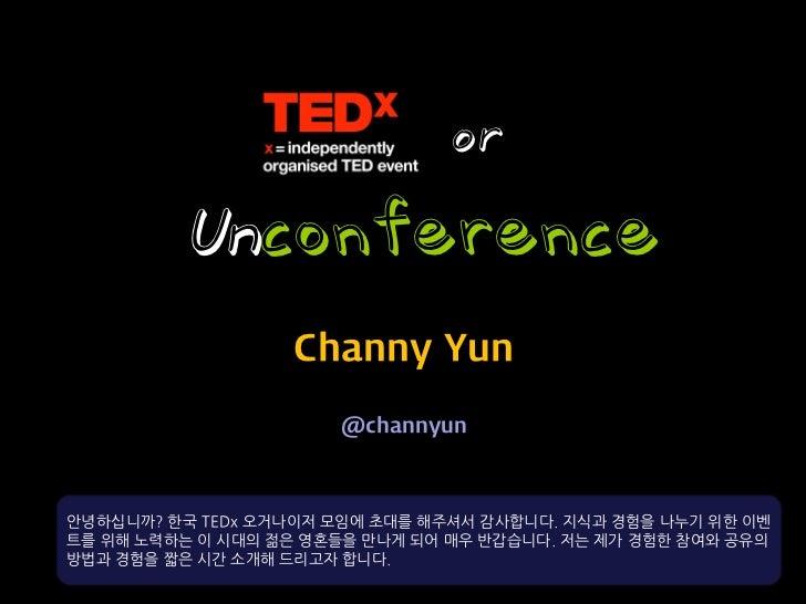 or         Unconference                   Channy Yun                      @channyun안녕하십니까? 한국 TEDx 오거나이저 모임에 초대를 해주셔서 감사합니...