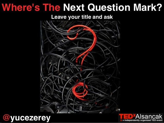 Where's The Next Question Mark?  Leave your title and ask  @yucezerey