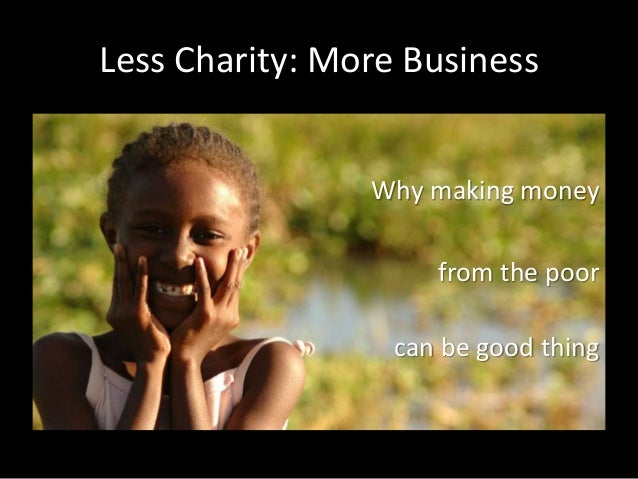 Less Charity: More Business Why making money from the poor can be good thing
