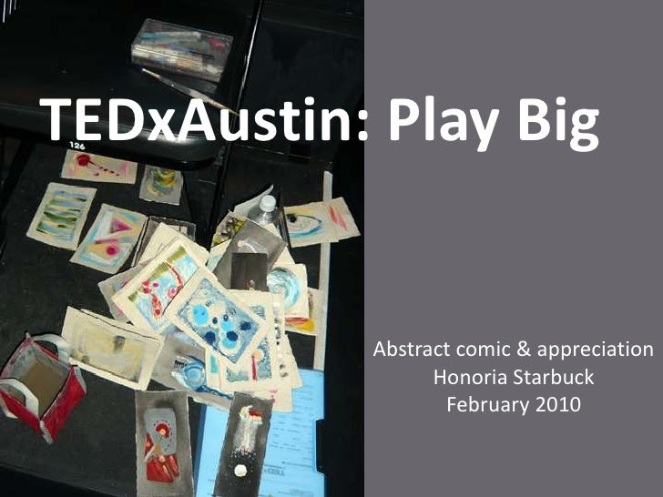 TEDxAustin: Play Big<br />Abstract comic & appreciation<br />Honoria Starbuck<br />February 2010<br />