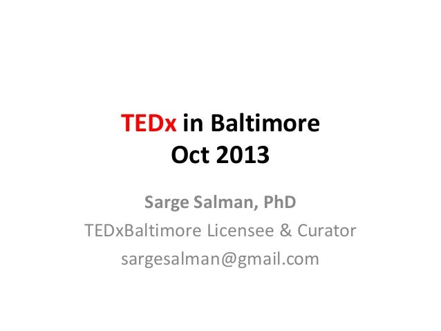 TEDx in Baltimore Oct 2013 Sarge Salman, PhD TEDxBaltimore Licensee & Curator sargesalman@gmail.com