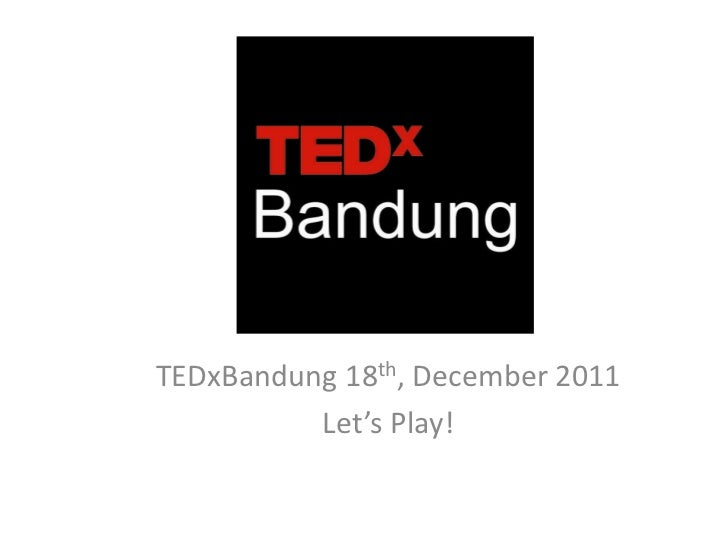 TEDxBandung 18th, December 2011          Let's Play!