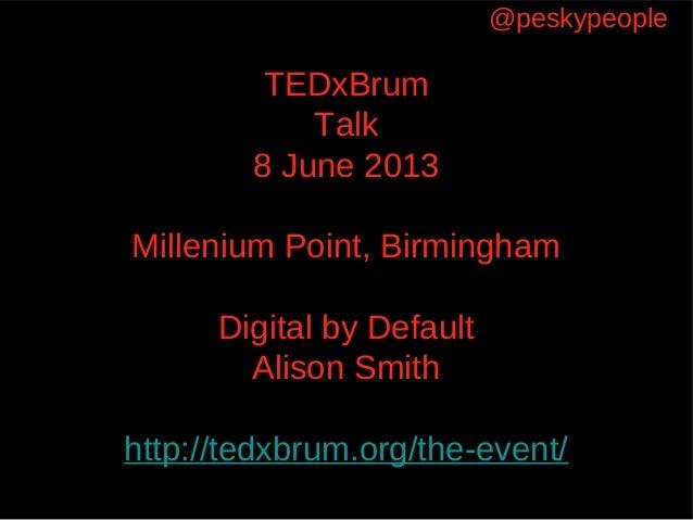 TEDxBrumTalk8 June 2013Millenium Point, BirminghamDigital by DefaultAlison Smithhttp://tedxbrum.org/the-event/@peskypeople