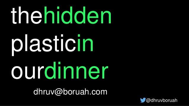 thehidden plasticin ourdinner dhruv@boruah.com @dhruvboruah