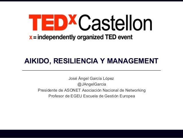AIKIDO, RESILIENCIA Y MANAGEMENT                    José Ángel García López                        @JAngelGarcia   Preside...