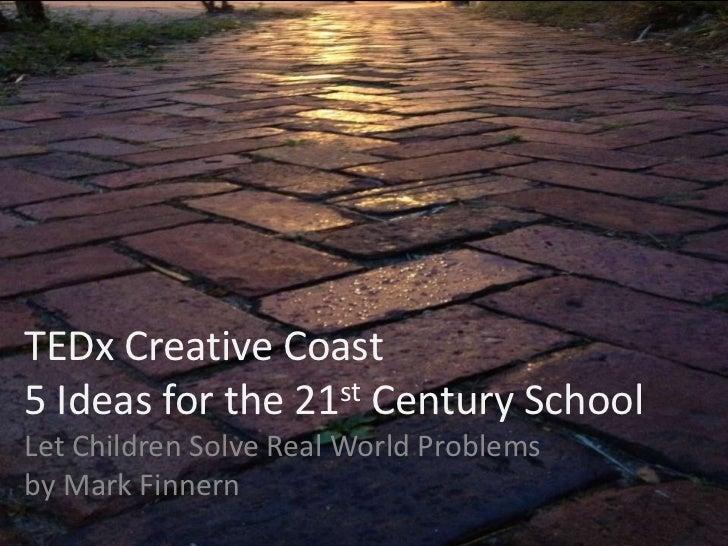 TEDx Creative Coast5 Ideas for the 21st Century SchoolLet Children Solve Real World Problemsby Mark Finnern