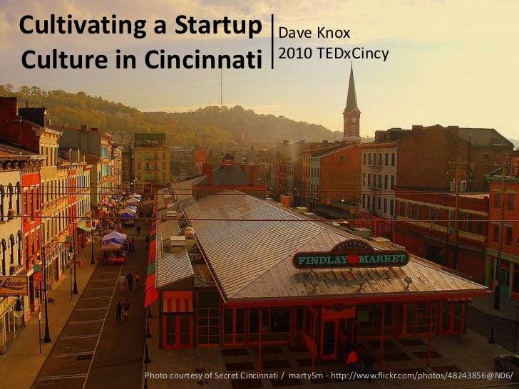 Cultivating a Startup Culture in Cincinnati<br />Dave Knox <br />2010 TEDxCincy<br />Photo courtesy of Secret Cincinnati /...