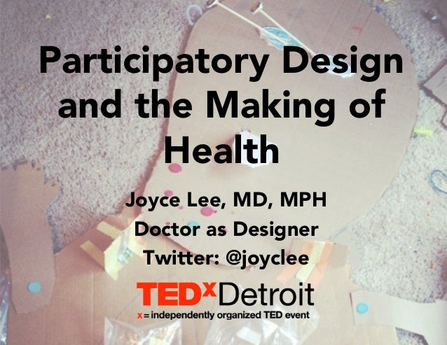 Participatory Design  and the Making of  Health  Joyce Lee, MD, MPH  Doctor as Designer  Twitter: @joyclee