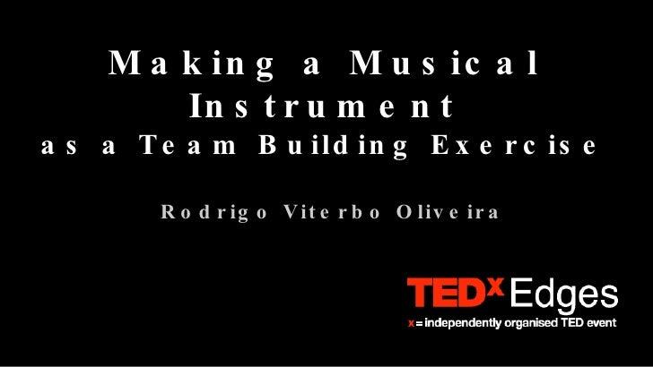 Making a Musical Instrument as a Team Building Exercise <ul><ul><li>Rodrigo Viterbo Oliveira </li></ul></ul>