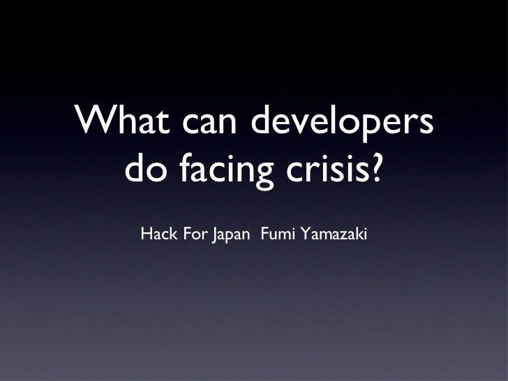 What can developers do facing crisis? <ul><li>Hack For Japan  Fumi Yamazaki </li></ul>