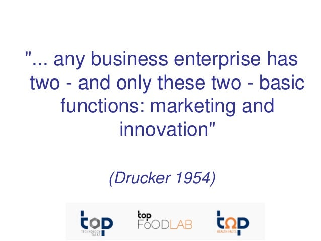 """""""... any business enterprise has two - and only these two - basic functions: marketing and innovation"""" (Drucker 1954)"""