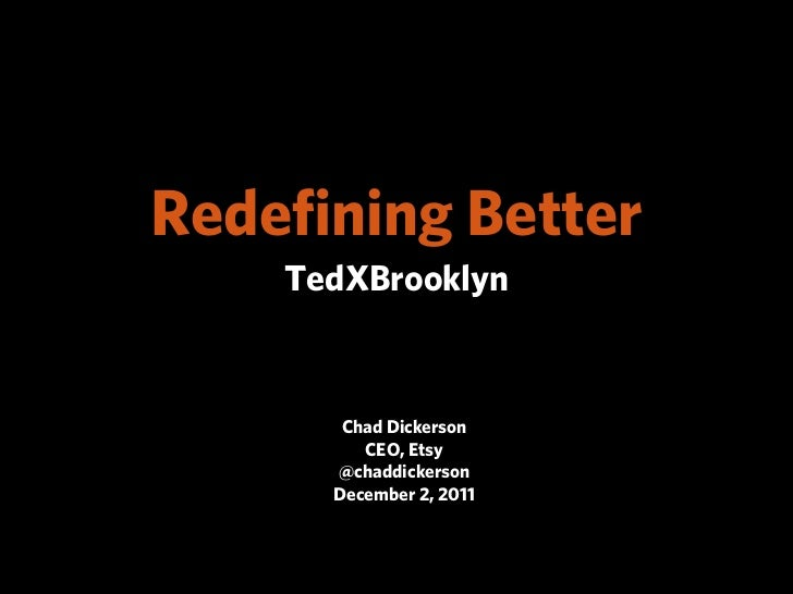 Redefining Better    TedXBrooklyn       Chad Dickerson         CEO, Etsy      @chaddickerson      December 2, 2011