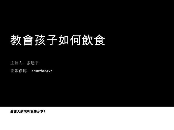 教會孩子如何飲食 主持人:张旭平 新浪微博: seanzhangxp 感谢大家来听我的分享!