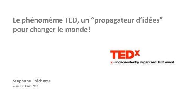 """Le phénomème TED, un """"propagateur d'idées"""" pour changer le monde!  Stéphane Fréchette Vendredi 14 juin, 2013"""