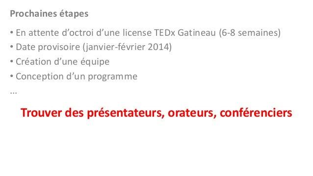 Prochaines étapes • En attente d'octroi d'une license TEDx Gatineau (6-8 semaines) • Date provisoire (janvier-février 2014...