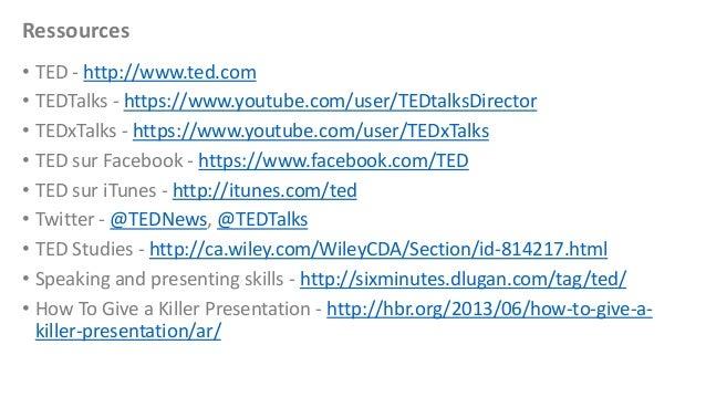 Ressources • TED - http://www.ted.com • TEDTalks - https://www.youtube.com/user/TEDtalksDirector • TEDxTalks - https://www...