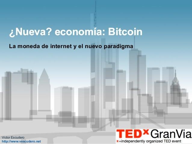 ¿Nueva? economía: Bitcoin La moneda de internet y el nuevo paradigma  Victor Escudero http://www.vescudero.net