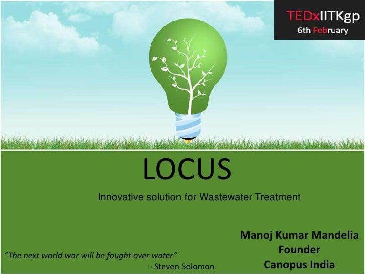 "LOCUS<br />Innovative solution for Wastewater Treatment<br />Manoj Kumar Mandelia<br />FounderCanopus India<br />""The next..."