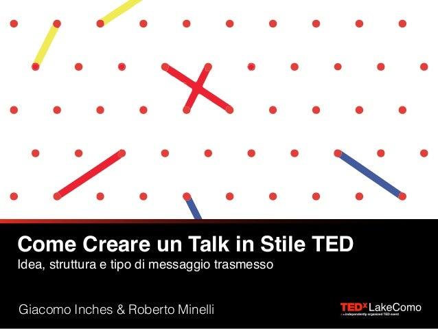 Come Creare un Talk in Stile TED Idea, struttura e tipo di messaggio trasmesso Giacomo Inches & Roberto Minelli