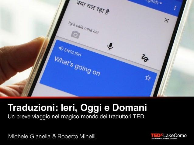 Traduzioni: Ieri, Oggi e Domani Un breve viaggio nel magico mondo dei traduttori TED Michele Gianella & Roberto Minelli