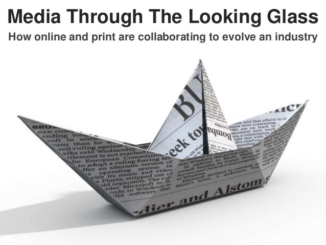Media Through The Looking Glass How online and print are collaborating to evolve an industry