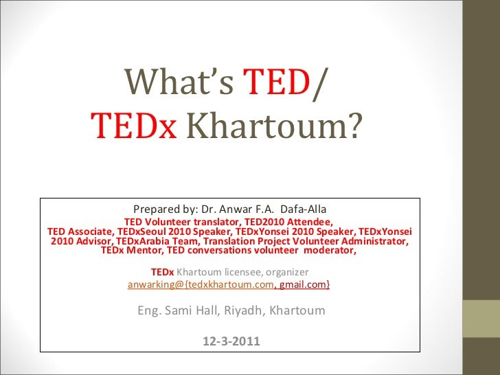 What's  TED / TEDx  Khartoum? Prepared by: Dr. Anwar F.A.  Dafa-Alla TED Volunteer translator, TED2010 Attendee,  TED Asso...