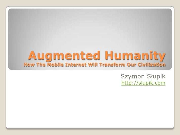 Augmented HumanityHow The Mobile Internet Will Transform Our Civilization<br />Szymon Słupik<br />http://slupik.com<br />