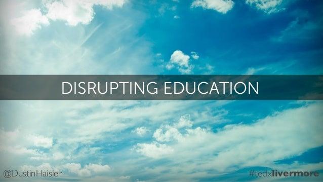DISRUPTING EDUCATION@DustinHaisler #tedxlivermore