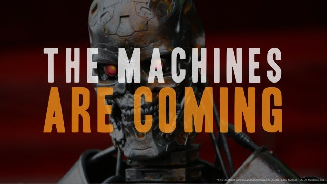The machines are coming http://i.huffpost.com/gen/2223300/images/o-SCARY-TERMINATOR-ROBOT-facebook.jpg