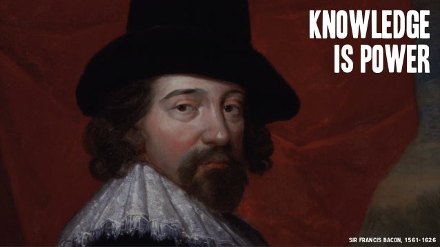 Sir Francis Bacon, 1561-1626 Knowledge is power