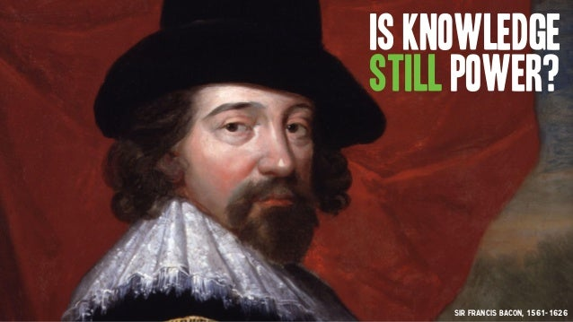 Sir Francis Bacon, 1561-1626 Is Knowledge still power?