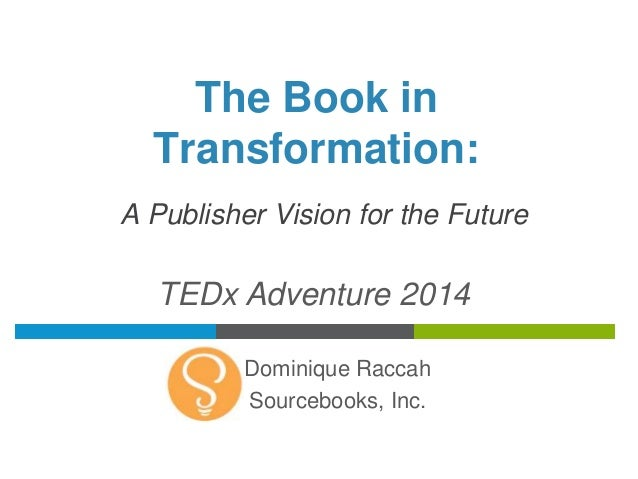 The Book in  Transformation:  A Publisher Vision for the Future  TEDx Adventure 2014  Dominique Raccah  Sourcebooks, Inc.