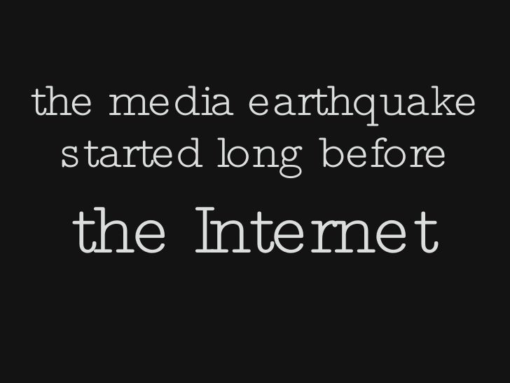 the media earthquake   started long before  the Internet