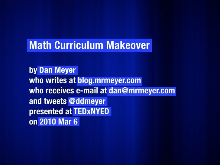 Math Curriculum Makeover  by Dan Meyer who writes at blog.mrmeyer.com who receives e-mail at dan@mrmeyer.com and tweets @d...