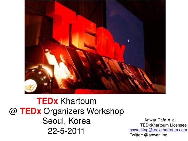 TEDx Khartoum@ TEDxOrganizers Workshop<br />Seoul, Korea<br />22-5-2011<br />Anwar Dafa-Alla<br />TEDxKhartoum Licensee<br...