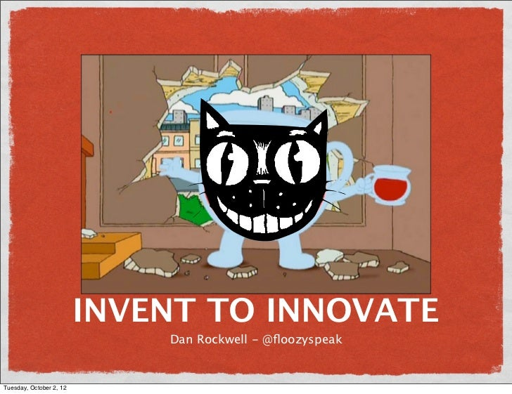 INVENT TO INNOVATE                             Dan Rockwell - @floozyspeakTuesday, October 2, 12