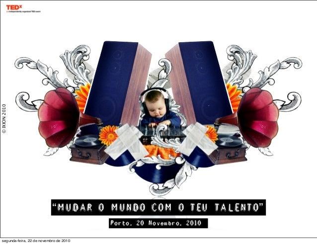 """©IXION2010 """"MUDAR O MUNDO COM O TEU TALENTO"""" Porto, 20 Novembro, 2010 segunda-feira, 22 de novembro de 2010"""