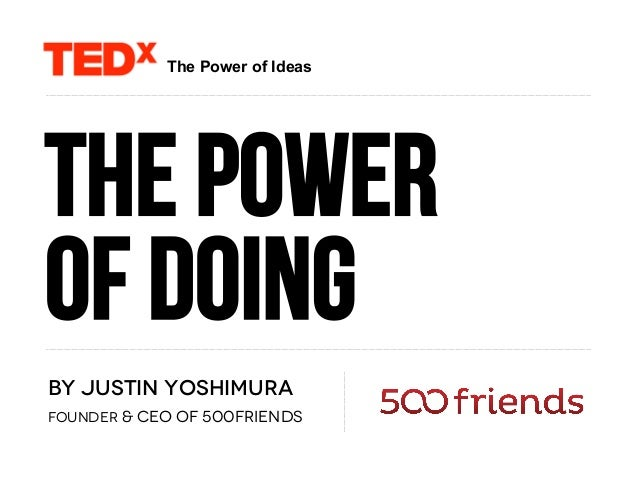 The power of doing By Justin Yoshimura Founder & CEO of 500friends The Power of Ideas